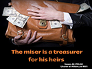 The miser is a treasurer for his heirs